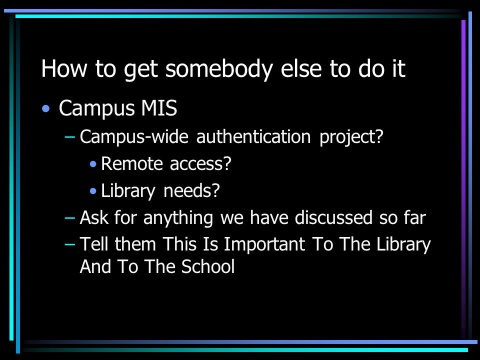 How to get somebody else to do it Campus MIS –Campus-wide authentication project.