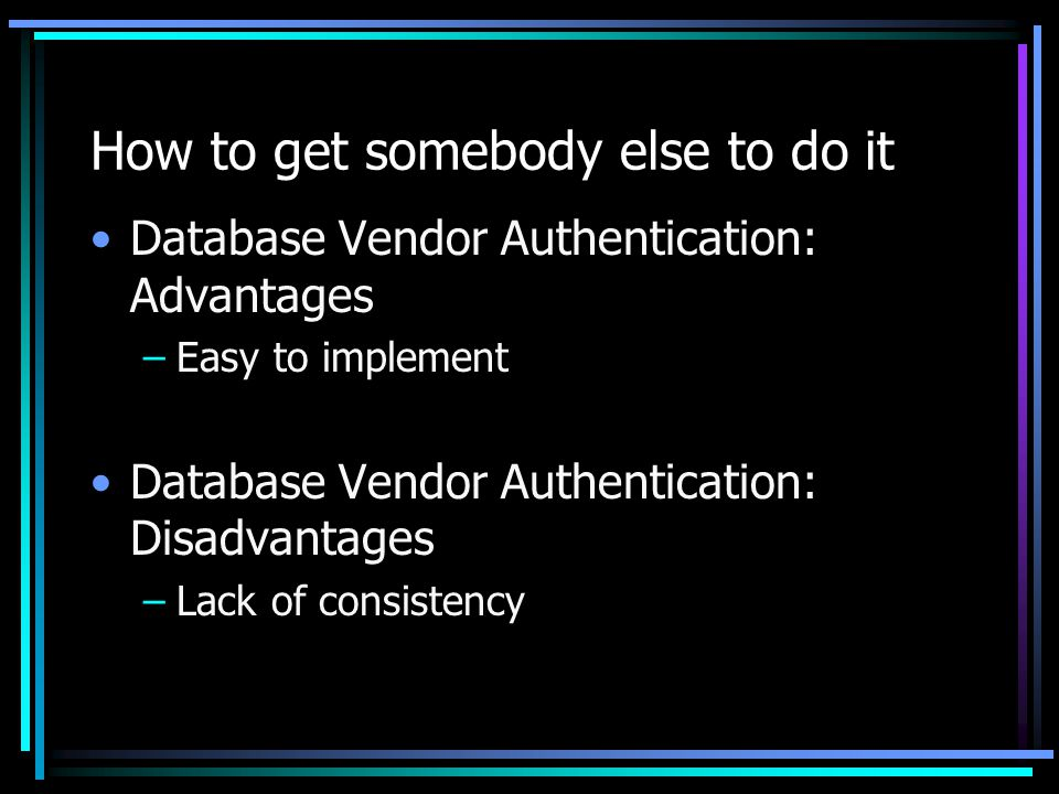 How to get somebody else to do it Database Vendor Authentication: Advantages –Easy to implement Database Vendor Authentication: Disadvantages –Lack of consistency