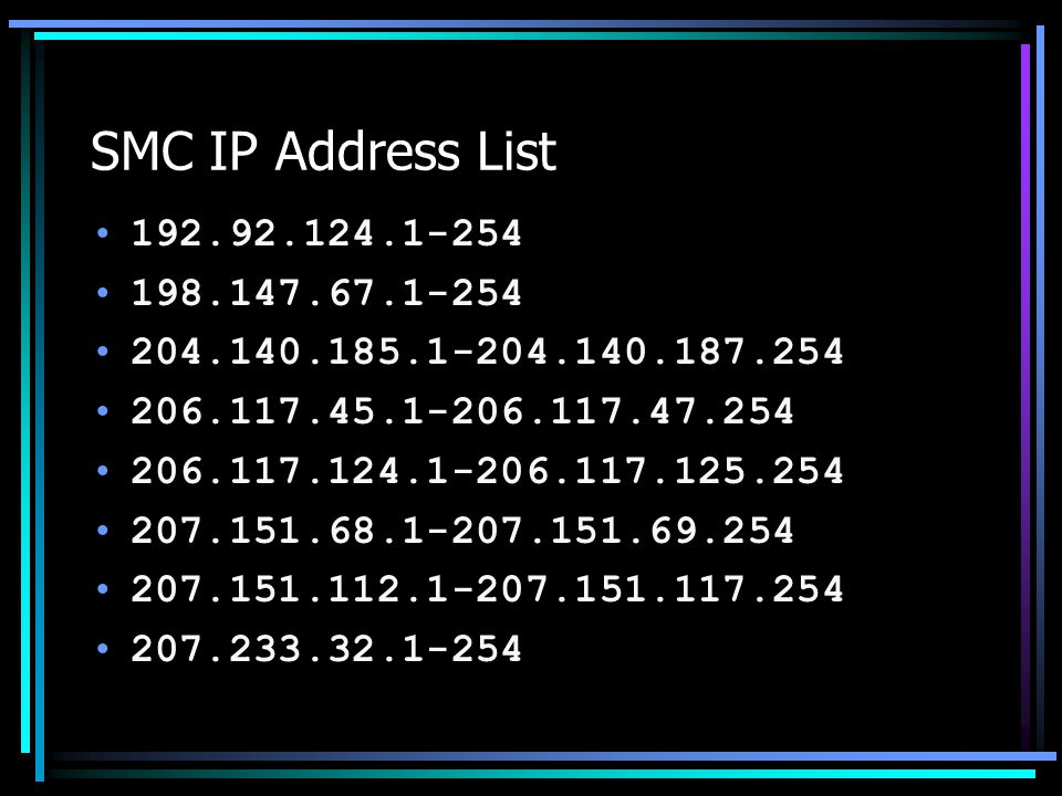 SMC IP Address List 192.92.124.1-254 198.147.67.1-254 204.140.185.1-204.140.187.254 206.117.45.1-206.117.47.254 206.117.124.1-206.117.125.254 207.151.68.1-207.151.69.254 207.151.112.1-207.151.117.254 207.233.32.1-254