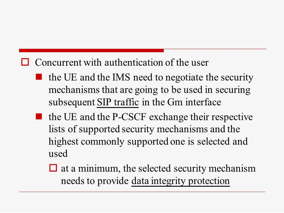  Concurrent with authentication of the user the UE and the IMS need to negotiate the security mechanisms that are going to be used in securing subseq