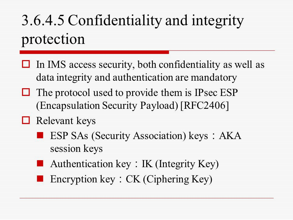 3.6.4.5 Confidentiality and integrity protection  In IMS access security, both confidentiality as well as data integrity and authentication are manda