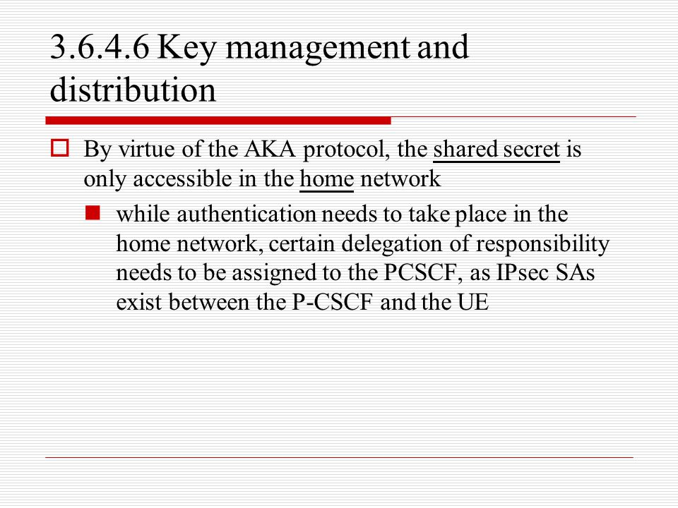 3.6.4.6 Key management and distribution  By virtue of the AKA protocol, the shared secret is only accessible in the home network while authentication