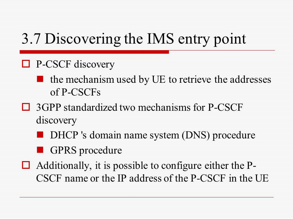 3.7 Discovering the IMS entry point  P-CSCF discovery the mechanism used by UE to retrieve the addresses of P-CSCFs  3GPP standardized two mechanism