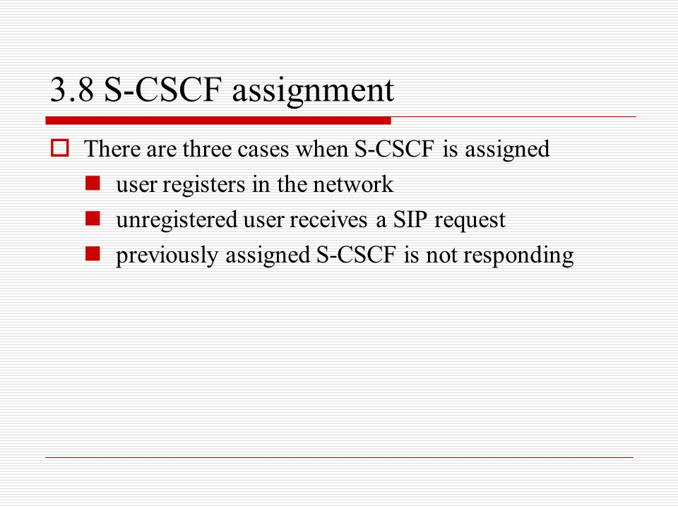3.8 S-CSCF assignment  There are three cases when S-CSCF is assigned user registers in the network unregistered user receives a SIP request previousl