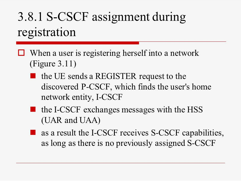 3.8.1 S-CSCF assignment during registration  When a user is registering herself into a network (Figure 3.11) the UE sends a REGISTER request to the d