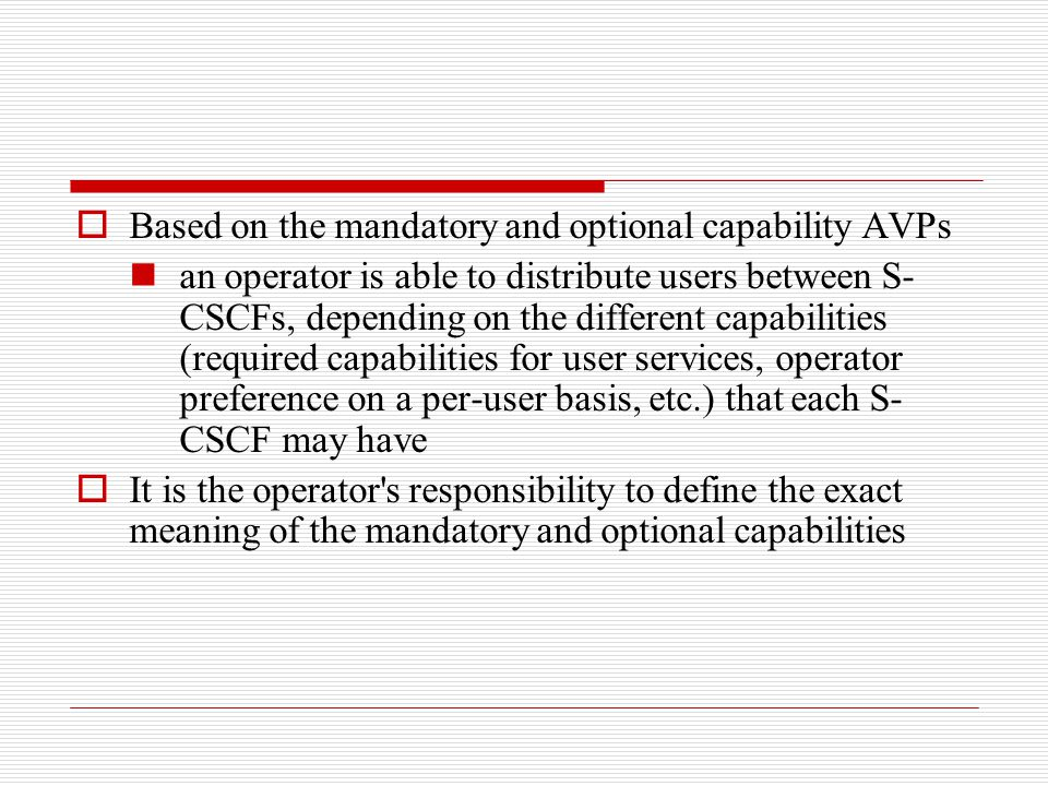  Based on the mandatory and optional capability AVPs an operator is able to distribute users between S- CSCFs, depending on the different capabilitie
