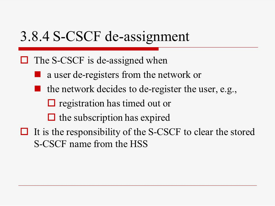 3.8.4 S-CSCF de-assignment  The S-CSCF is de-assigned when a user de-registers from the network or the network decides to de-register the user, e.g.,