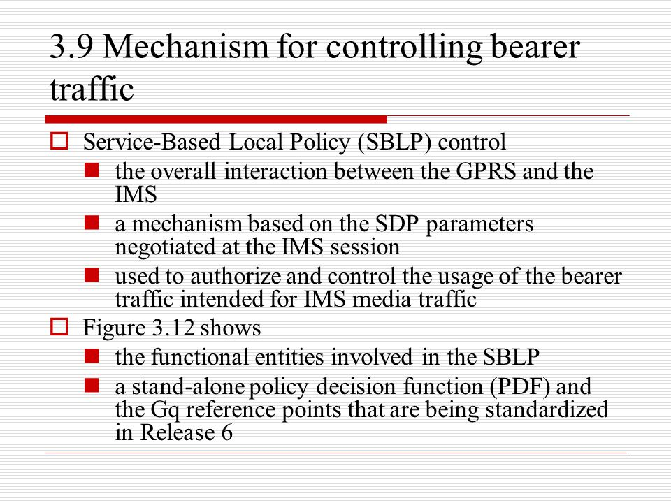 3.9 Mechanism for controlling bearer traffic  Service-Based Local Policy (SBLP) control the overall interaction between the GPRS and the IMS a mechan