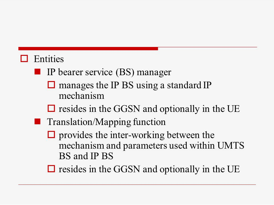  Entities IP bearer service (BS) manager  manages the IP BS using a standard IP mechanism  resides in the GGSN and optionally in the UE Translation