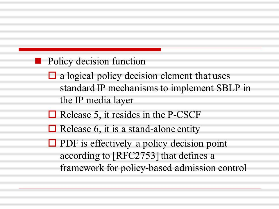 Policy decision function  a logical policy decision element that uses standard IP mechanisms to implement SBLP in the IP media layer  Release 5, it