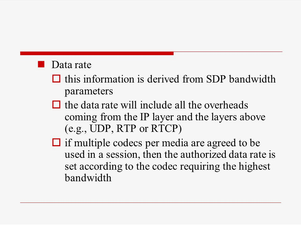 Data rate  this information is derived from SDP bandwidth parameters  the data rate will include all the overheads coming from the IP layer and the