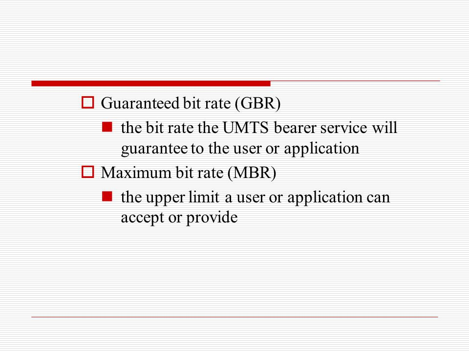  Guaranteed bit rate (GBR) the bit rate the UMTS bearer service will guarantee to the user or application  Maximum bit rate (MBR) the upper limit a