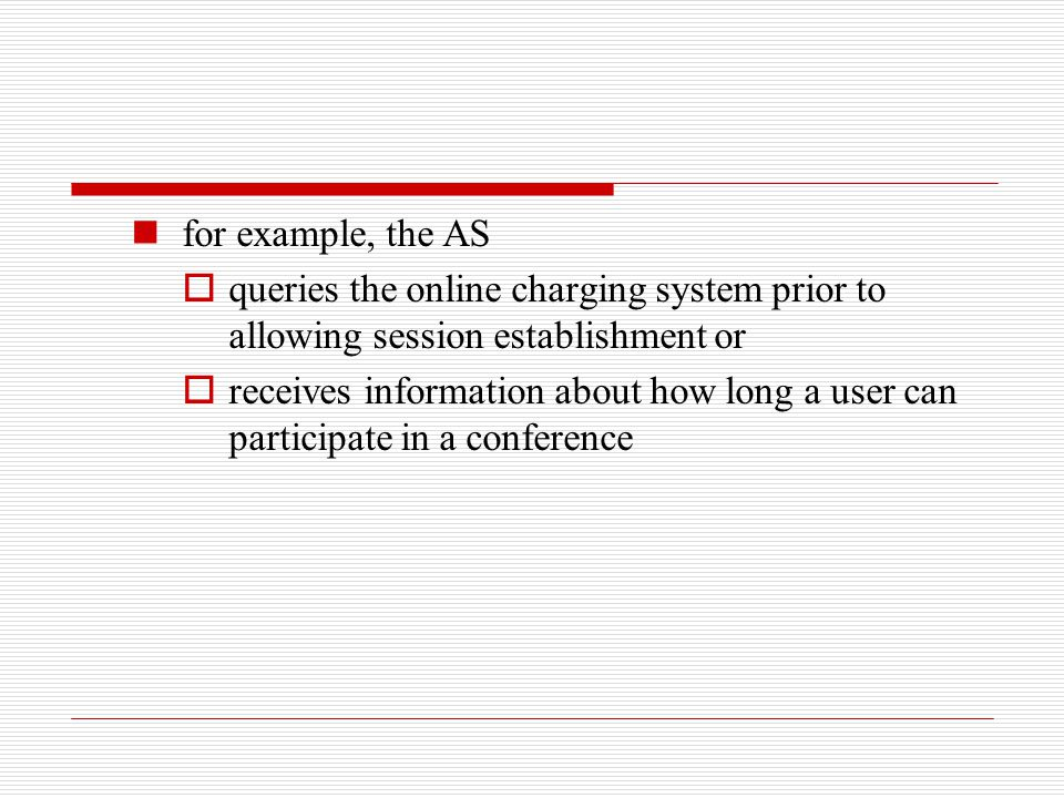 for example, the AS  queries the online charging system prior to allowing session establishment or  receives information about how long a user can p
