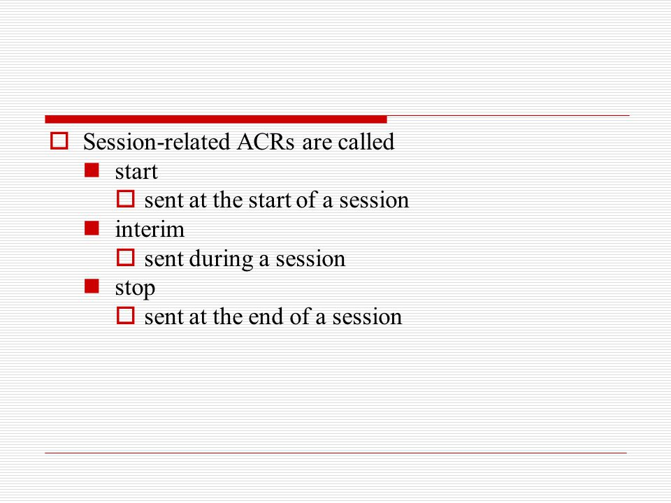  Session-related ACRs are called start  sent at the start of a session interim  sent during a session stop  sent at the end of a session