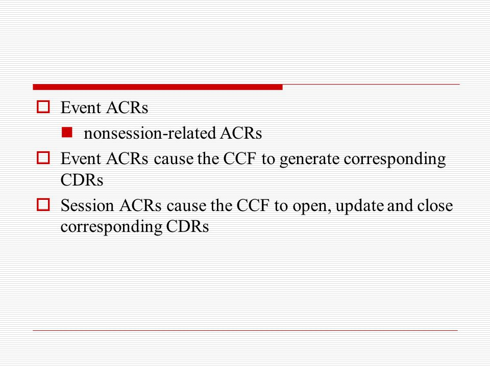  Event ACRs nonsession-related ACRs  Event ACRs cause the CCF to generate corresponding CDRs  Session ACRs cause the CCF to open, update and close
