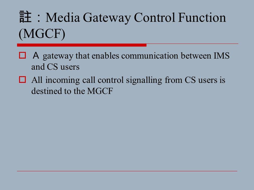 註: Media Gateway Control Function (MGCF)  A gateway that enables communication between IMS and CS users  All incoming call control signalling from C