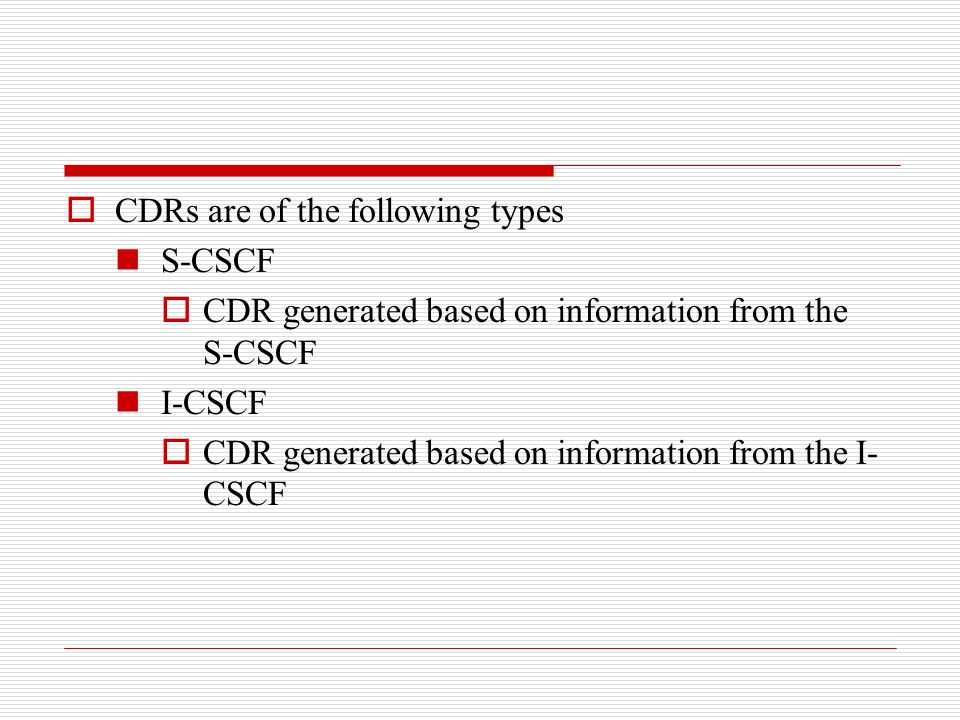  CDRs are of the following types S-CSCF  CDR generated based on information from the S-CSCF I-CSCF  CDR generated based on information from the I-
