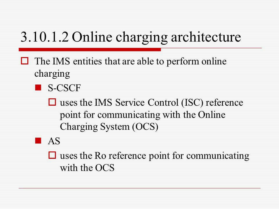 3.10.1.2 Online charging architecture  The IMS entities that are able to perform online charging S-CSCF  uses the IMS Service Control (ISC) referenc
