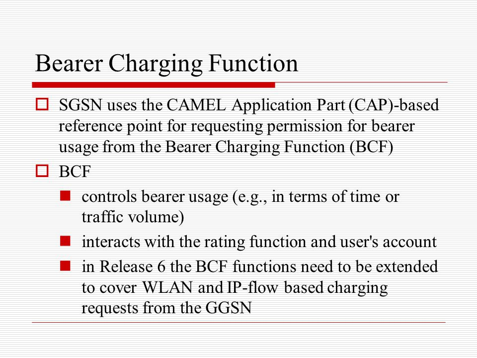 Bearer Charging Function  SGSN uses the CAMEL Application Part (CAP)-based reference point for requesting permission for bearer usage from the Bearer