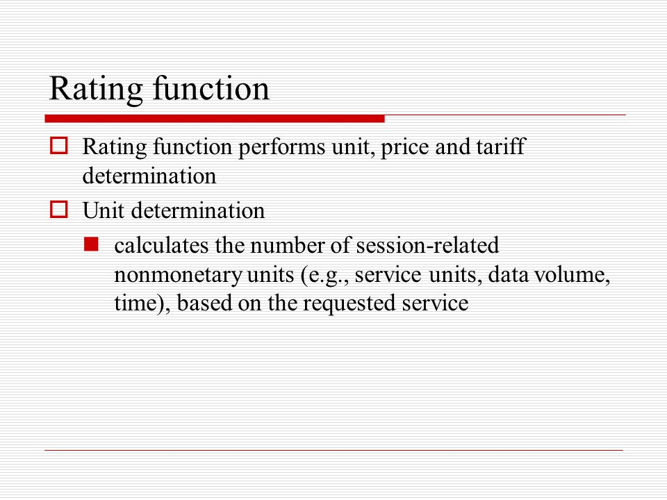 Rating function  Rating function performs unit, price and tariff determination  Unit determination calculates the number of session-related nonmonet