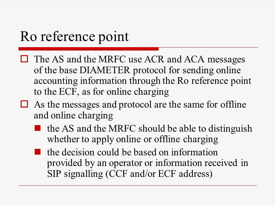 Ro reference point  The AS and the MRFC use ACR and ACA messages of the base DIAMETER protocol for sending online accounting information through the