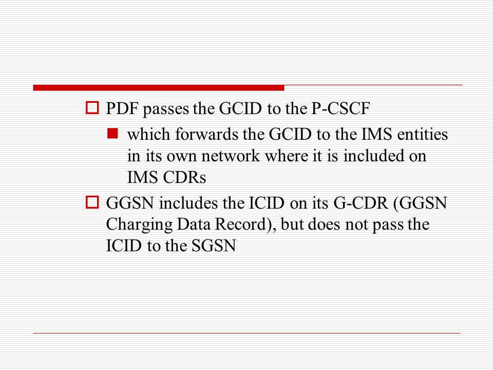  PDF passes the GCID to the P-CSCF which forwards the GCID to the IMS entities in its own network where it is included on IMS CDRs  GGSN includes th