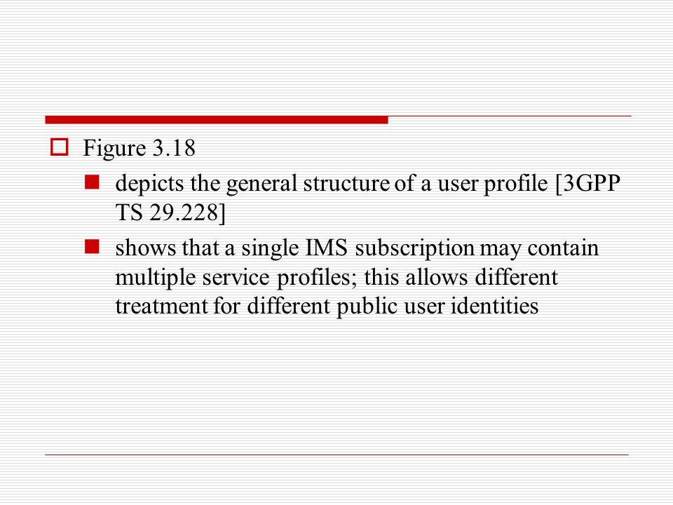  Figure 3.18 depicts the general structure of a user profile [3GPP TS 29.228] shows that a single IMS subscription may contain multiple service profi