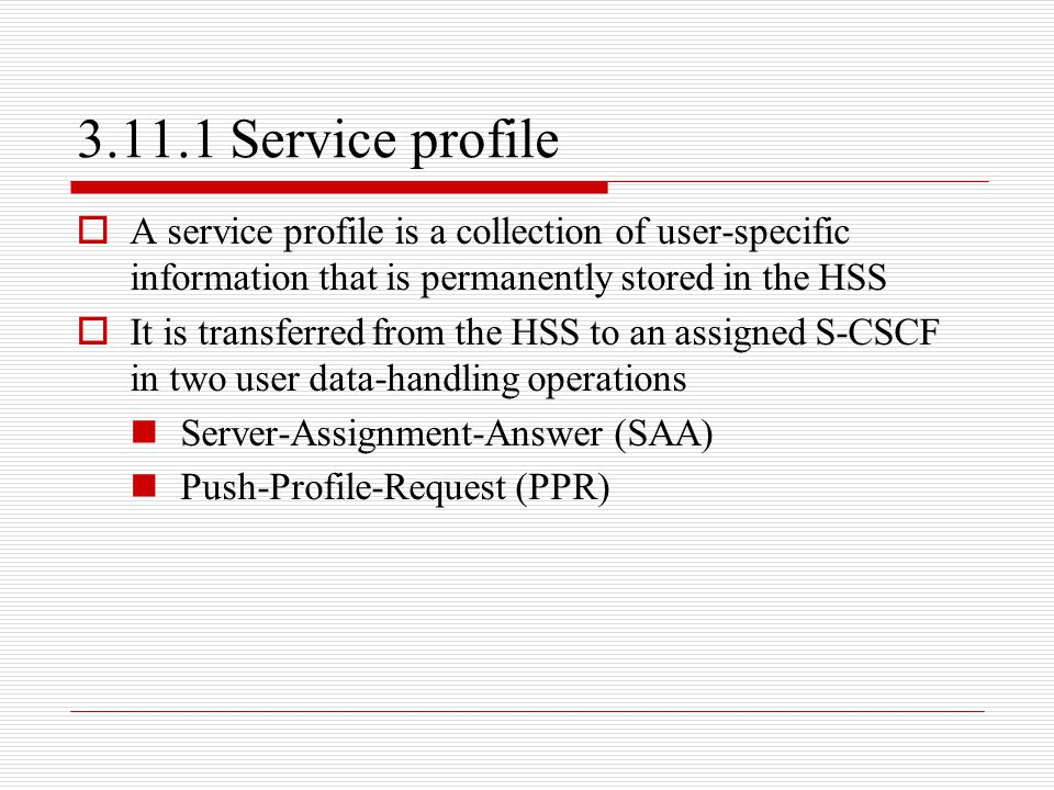 3.11.1 Service profile  A service profile is a collection of user-specific information that is permanently stored in the HSS  It is transferred from