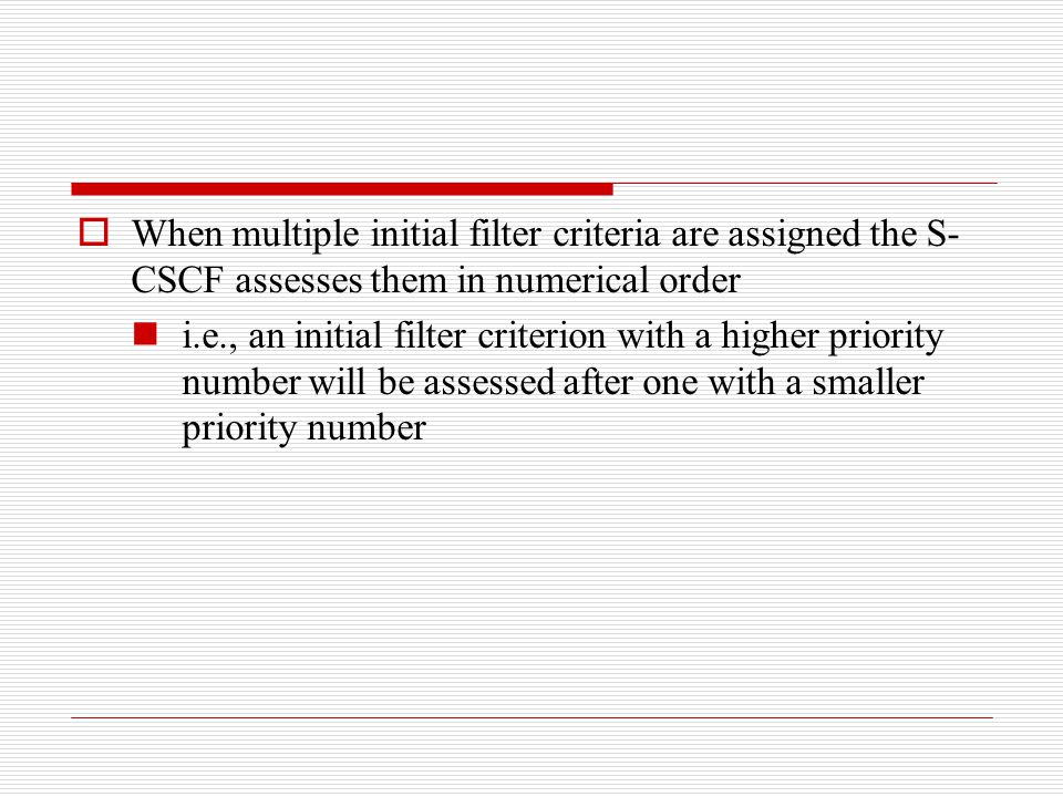  When multiple initial filter criteria are assigned the S- CSCF assesses them in numerical order i.e., an initial filter criterion with a higher prio
