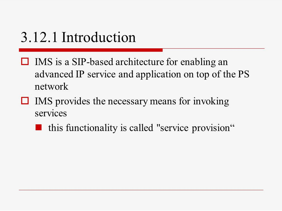 3.12.1 Introduction  IMS is a SIP-based architecture for enabling an advanced IP service and application on top of the PS network  IMS provides the