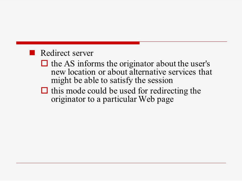 Redirect server  the AS informs the originator about the user's new location or about alternative services that might be able to satisfy the session