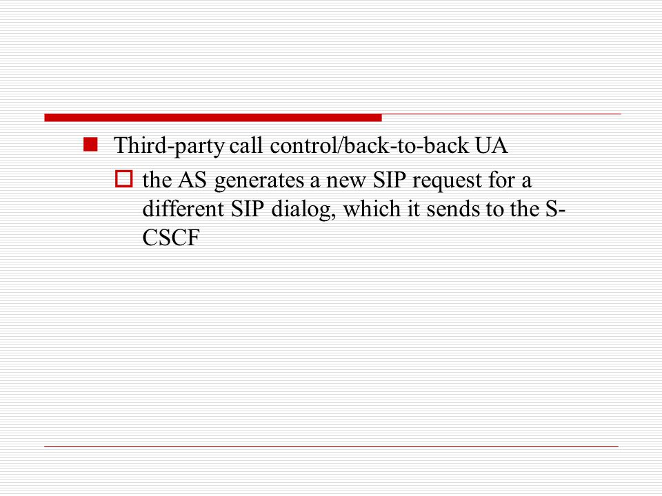 Third-party call control/back-to-back UA  the AS generates a new SIP request for a different SIP dialog, which it sends to the S- CSCF
