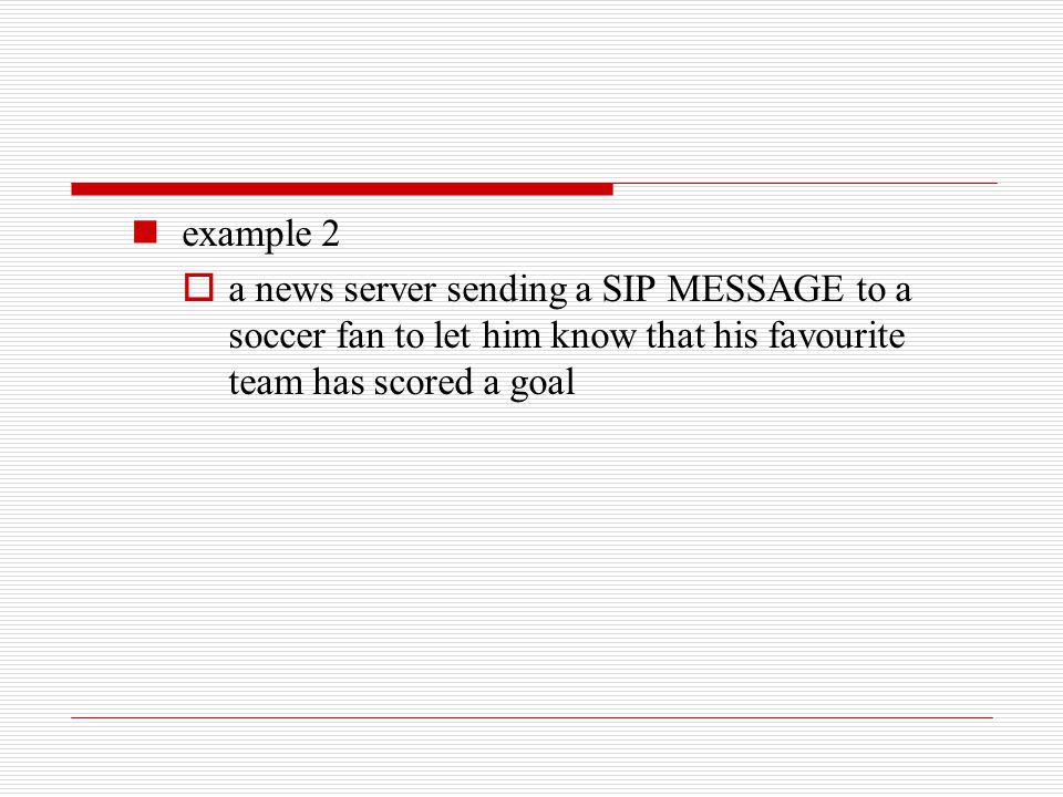 example 2  a news server sending a SIP MESSAGE to a soccer fan to let him know that his favourite team has scored a goal