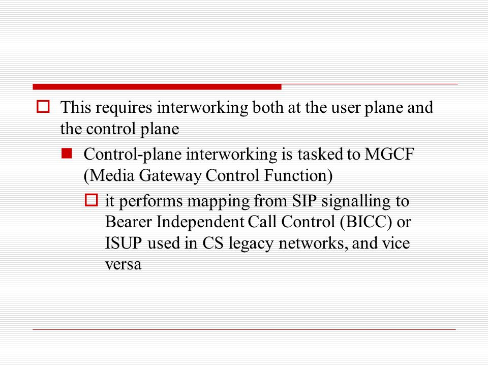  This requires interworking both at the user plane and the control plane Control-plane interworking is tasked to MGCF (Media Gateway Control Function