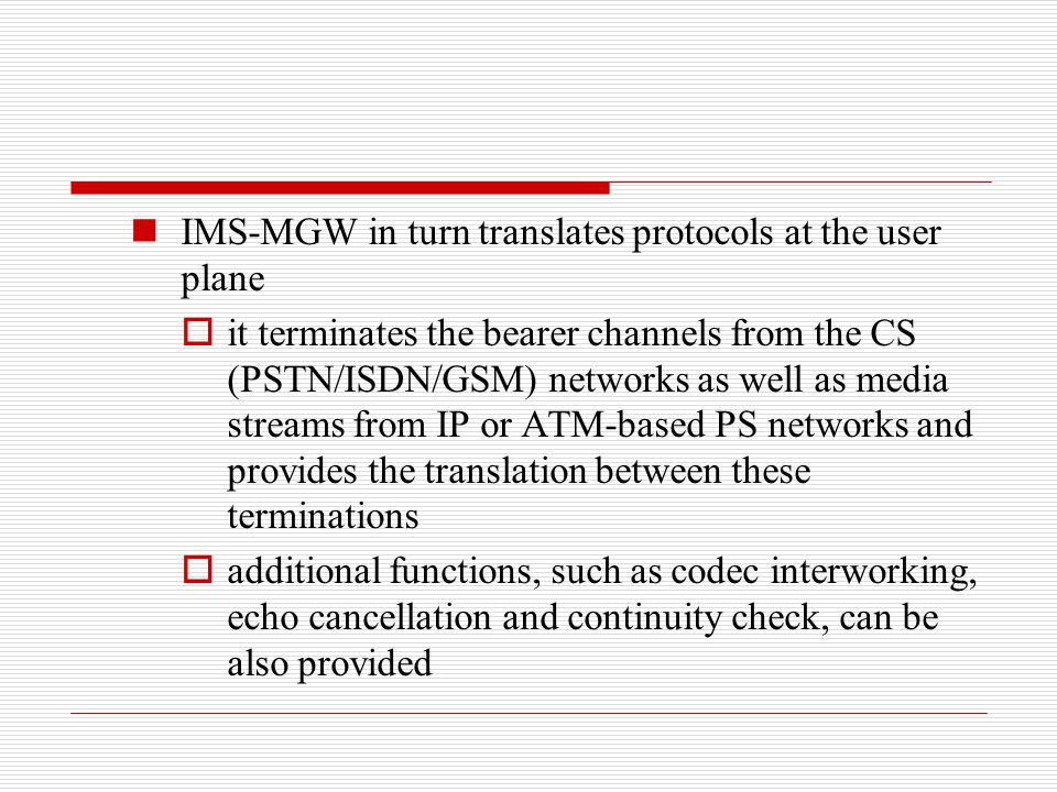 IMS-MGW in turn translates protocols at the user plane  it terminates the bearer channels from the CS (PSTN/ISDN/GSM) networks as well as media strea