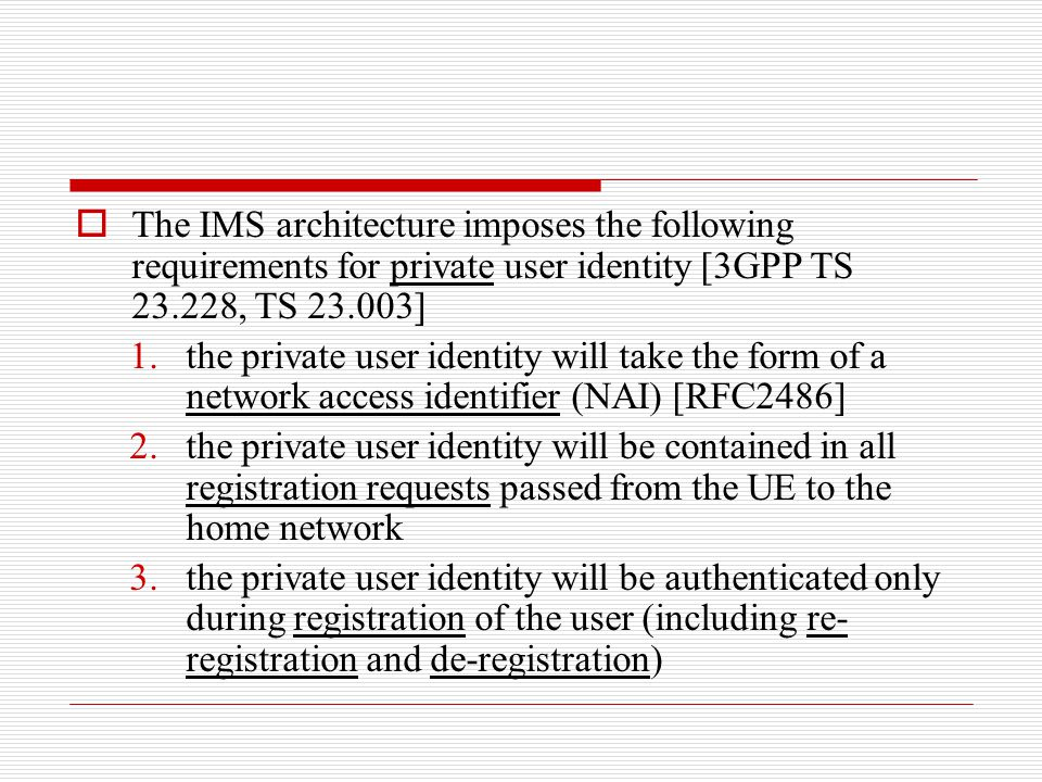  The IMS architecture imposes the following requirements for private user identity [3GPP TS 23.228, TS 23.003] 1.the private user identity will take