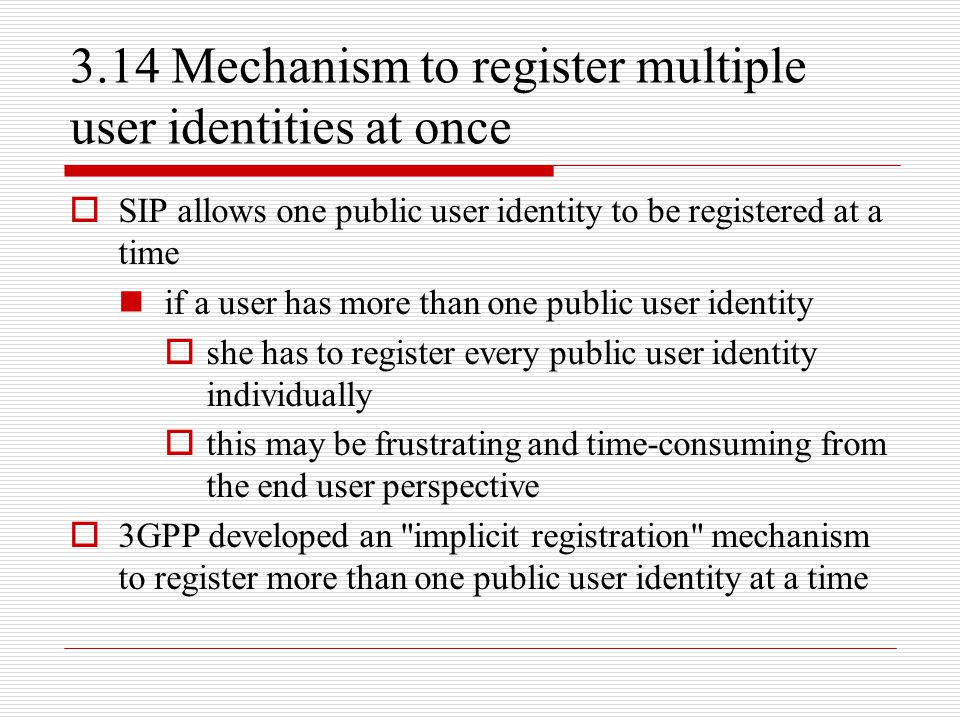 3.14 Mechanism to register multiple user identities at once  SIP allows one public user identity to be registered at a time if a user has more than o