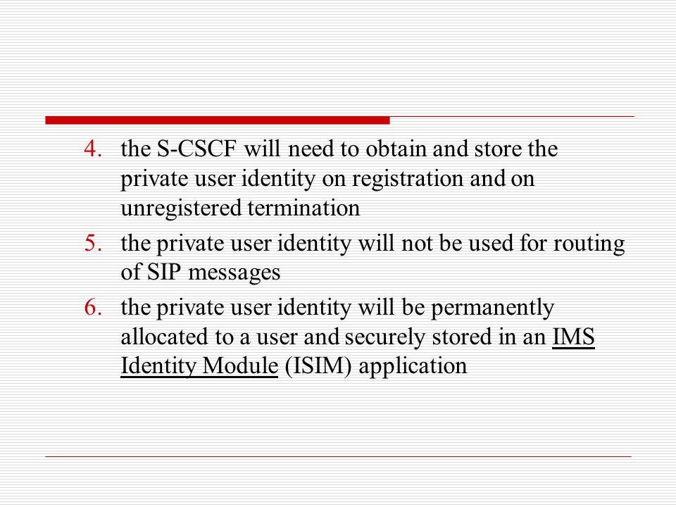4.the S-CSCF will need to obtain and store the private user identity on registration and on unregistered termination 5.the private user identity will