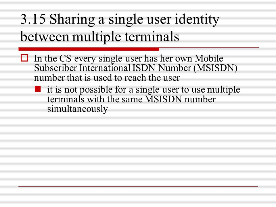 3.15 Sharing a single user identity between multiple terminals  In the CS every single user has her own Mobile Subscriber International ISDN Number (