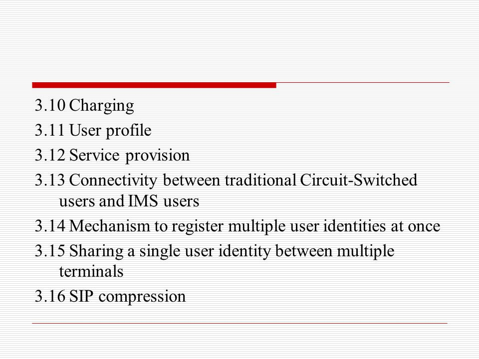 3.10 Charging 3.11 User profile 3.12 Service provision 3.13 Connectivity between traditional Circuit-Switched users and IMS users 3.14 Mechanism to re