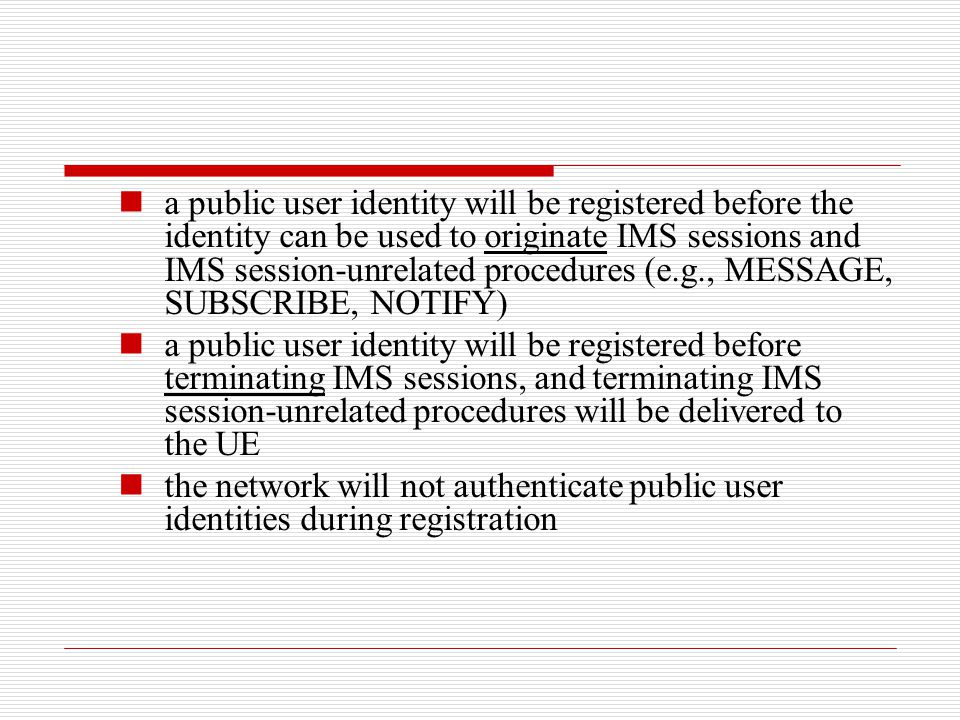 a public user identity will be registered before the identity can be used to originate IMS sessions and IMS session-unrelated procedures (e.g., MESSAG