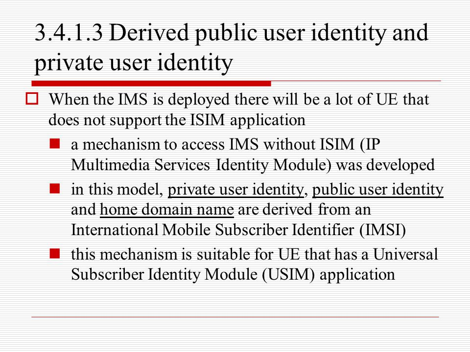 3.4.1.3 Derived public user identity and private user identity  When the IMS is deployed there will be a lot of UE that does not support the ISIM app
