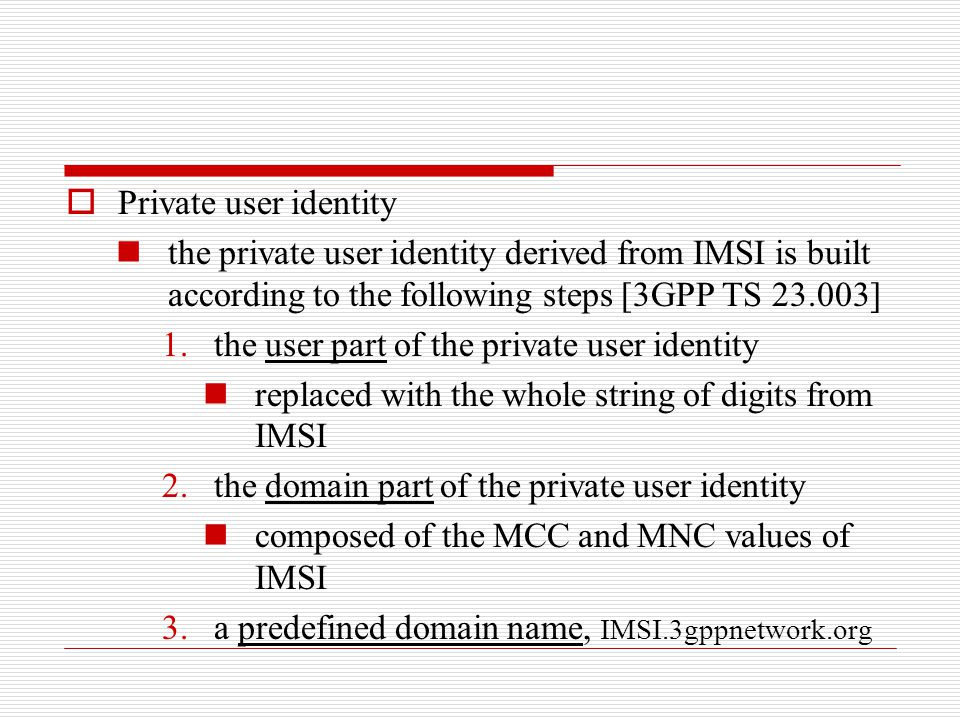  Private user identity the private user identity derived from IMSI is built according to the following steps [3GPP TS 23.003] 1.the user part of the