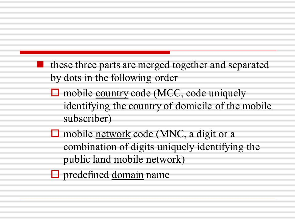 these three parts are merged together and separated by dots in the following order  mobile country code (MCC, code uniquely identifying the country o