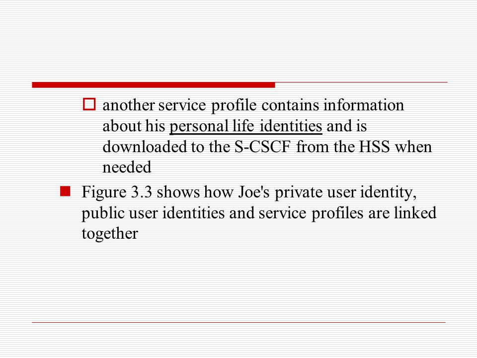  another service profile contains information about his personal life identities and is downloaded to the S-CSCF from the HSS when needed Figure 3.3
