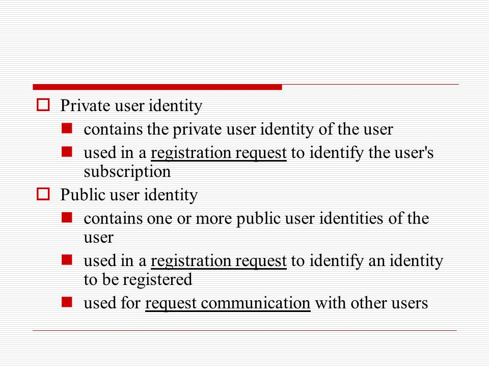  Private user identity contains the private user identity of the user used in a registration request to identify the user's subscription  Public use