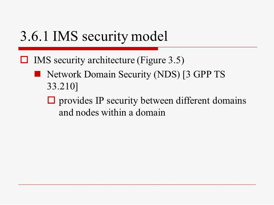 3.6.1 IMS security model  IMS security architecture (Figure 3.5) Network Domain Security (NDS) [3 GPP TS 33.210]  provides IP security between diffe