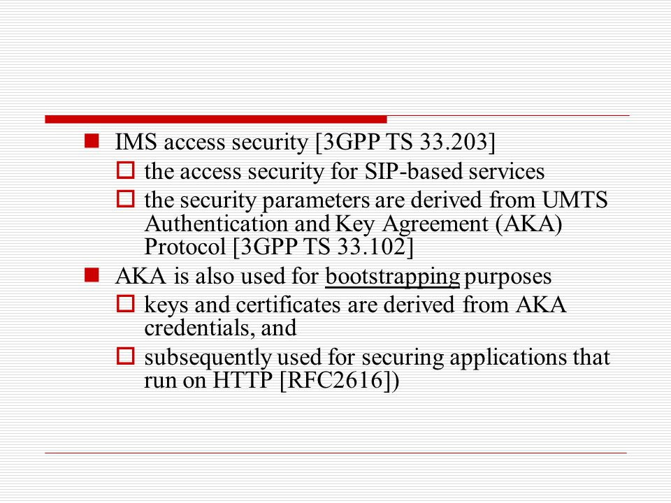 IMS access security [3GPP TS 33.203]  the access security for SIP-based services  the security parameters are derived from UMTS Authentication and K