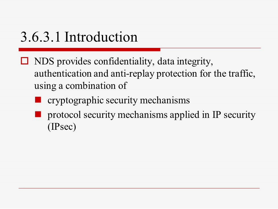 3.6.3.1 Introduction  NDS provides confidentiality, data integrity, authentication and anti-replay protection for the traffic, using a combination of