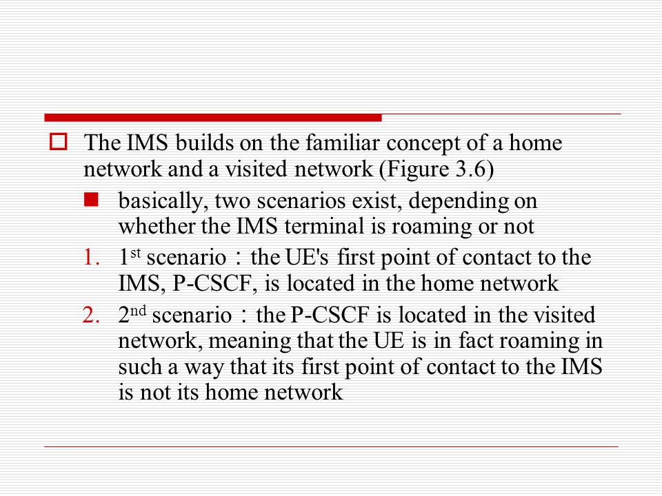  The IMS builds on the familiar concept of a home network and a visited network (Figure 3.6) basically, two scenarios exist, depending on whether the